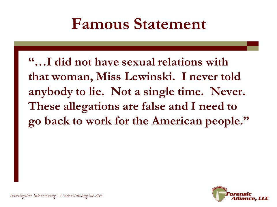 88 Investigative Interviewing – Understanding the Art Famous Statement …I did not have sexual relations with that woman, Miss Lewinski.