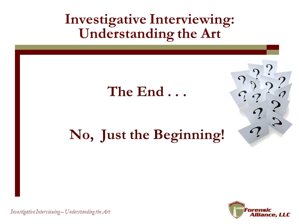 92 Investigative Interviewing – Understanding the Art Investigative Interviewing: Understanding the Art The End...
