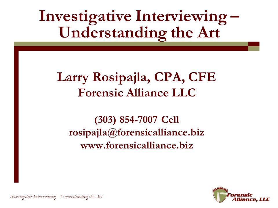 93 Investigative Interviewing – Understanding the Art Larry Rosipajla, CPA, CFE Forensic Alliance LLC (303) 854-7007 Cell rosipajla@forensicalliance.biz www.forensicalliance.biz