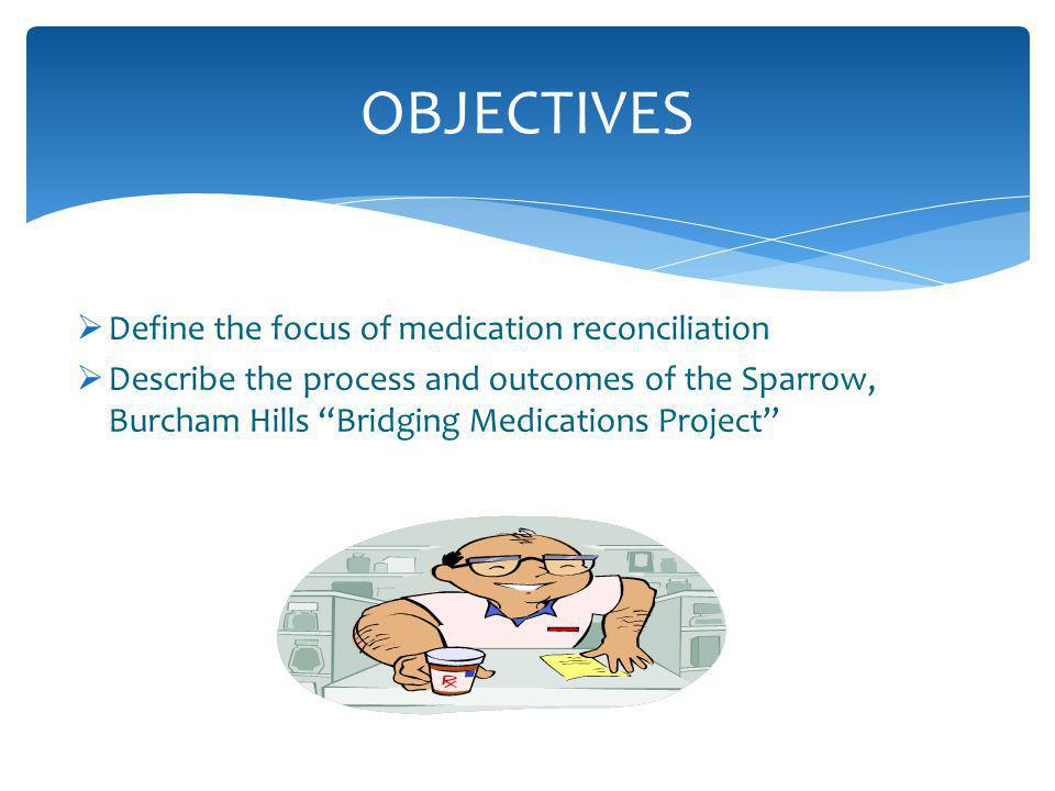 Define the focus of medication reconciliation Describe the process and outcomes of the Sparrow, Burcham Hills Bridging Medications Project OBJECTIVES