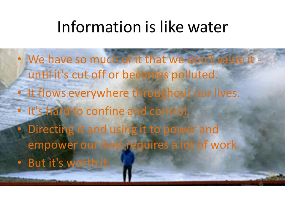 Information is like water To make use of it we do need to channel it along the most efficient route.
