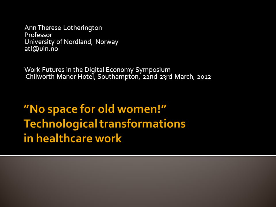 Ann Therese Lotherington Professor University of Nordland, Norway atl@uin.no Work Futures in the Digital Economy Symposium Chilworth Manor Hotel, Southampton, 22nd-23rd March, 2012