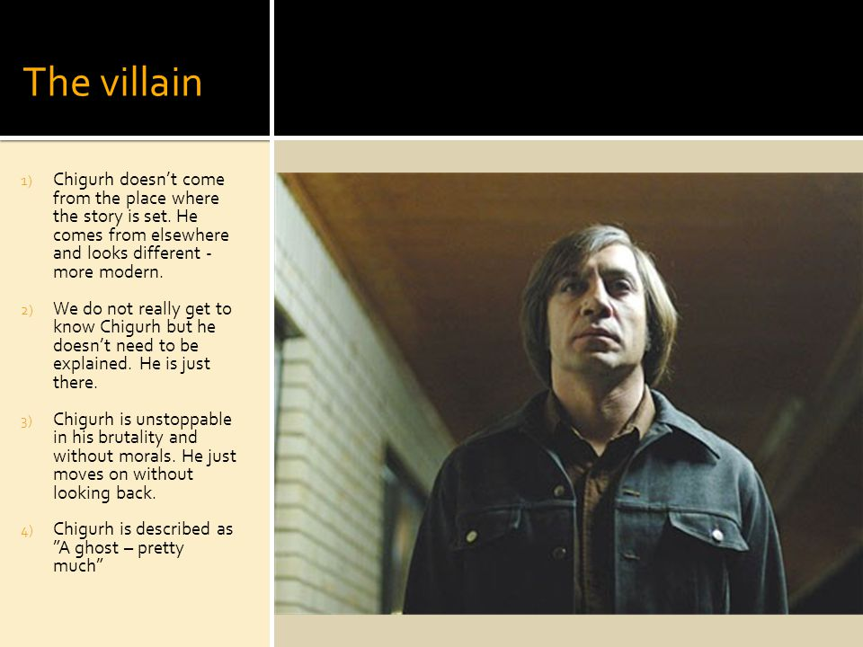 The villain 1) Chigurh doesnt come from the place where the story is set.