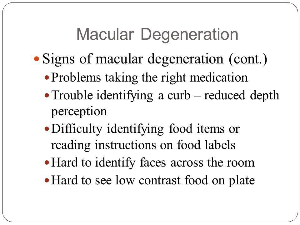 Macular Degeneration Signs of macular degeneration (cont.) Problems taking the right medication Trouble identifying a curb – reduced depth perception Difficulty identifying food items or reading instructions on food labels Hard to identify faces across the room Hard to see low contrast food on plate