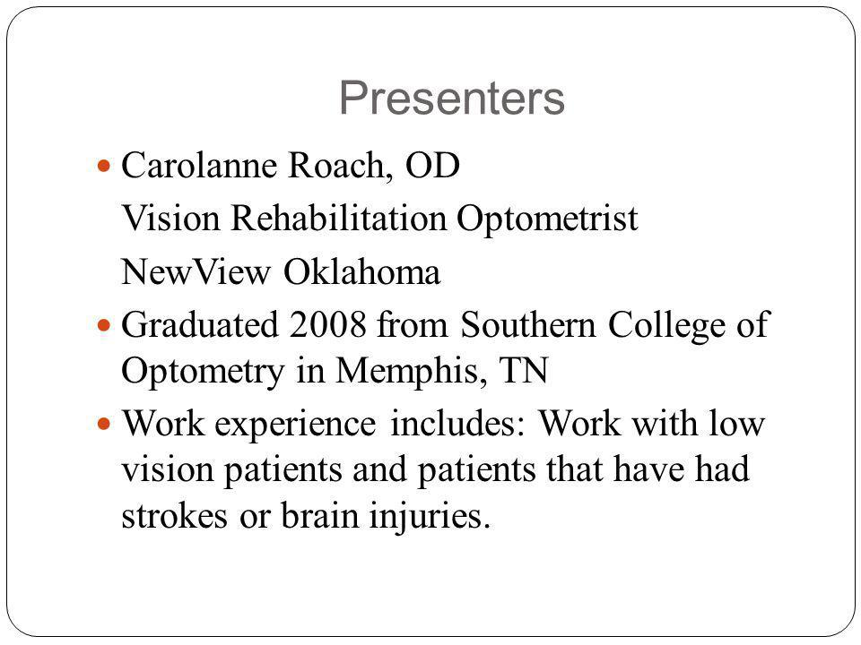 Presenters Carolanne Roach, OD Vision Rehabilitation Optometrist NewView Oklahoma Graduated 2008 from Southern College of Optometry in Memphis, TN Work experience includes: Work with low vision patients and patients that have had strokes or brain injuries.