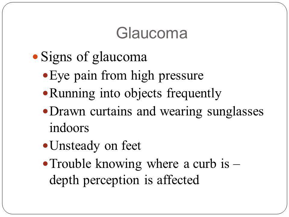 Glaucoma Signs of glaucoma Eye pain from high pressure Running into objects frequently Drawn curtains and wearing sunglasses indoors Unsteady on feet Trouble knowing where a curb is – depth perception is affected