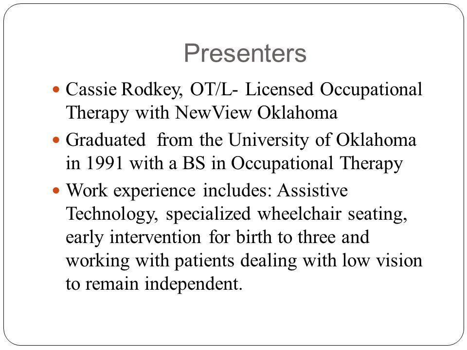 Presenters Cassie Rodkey, OT/L- Licensed Occupational Therapy with NewView Oklahoma Graduated from the University of Oklahoma in 1991 with a BS in Occupational Therapy Work experience includes: Assistive Technology, specialized wheelchair seating, early intervention for birth to three and working with patients dealing with low vision to remain independent.