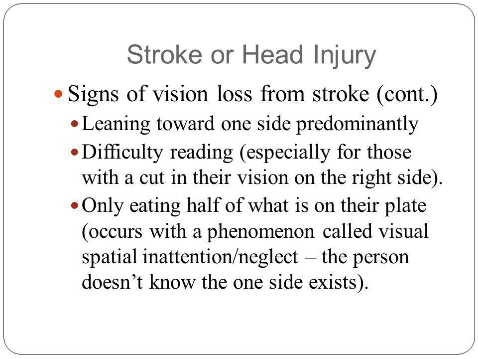 Stroke or Head Injury Signs of vision loss from stroke (cont.) Leaning toward one side predominantly Difficulty reading (especially for those with a cut in their vision on the right side).