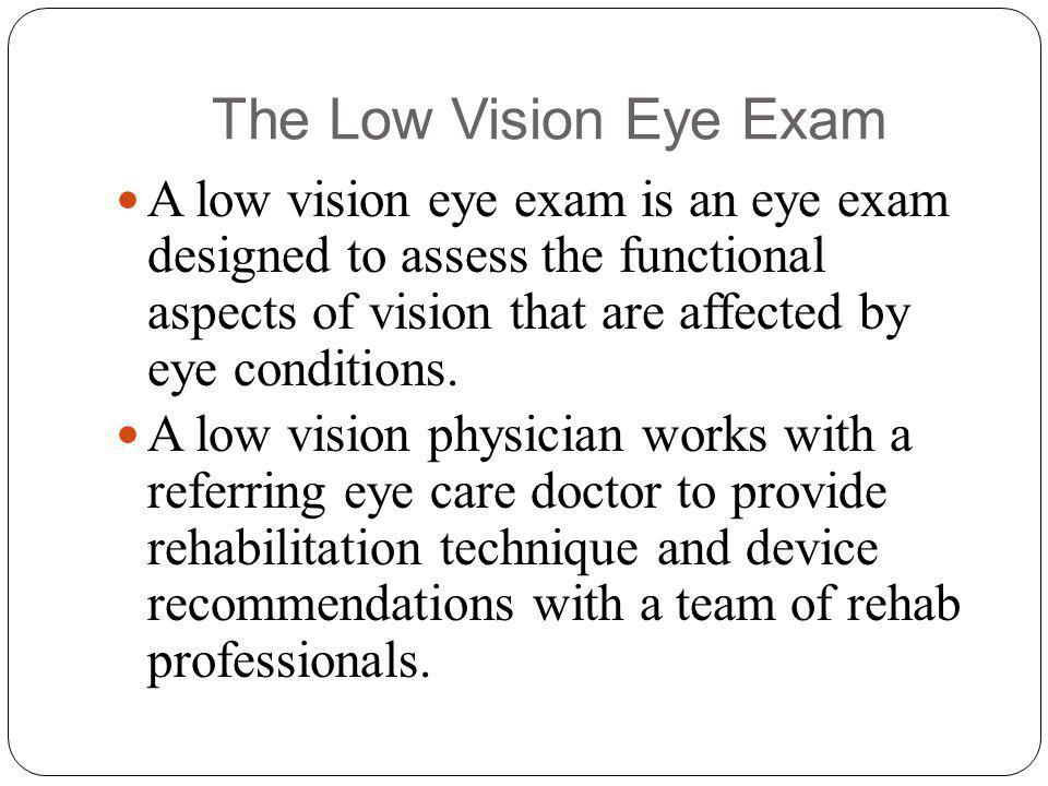The Low Vision Eye Exam A low vision eye exam is an eye exam designed to assess the functional aspects of vision that are affected by eye conditions.