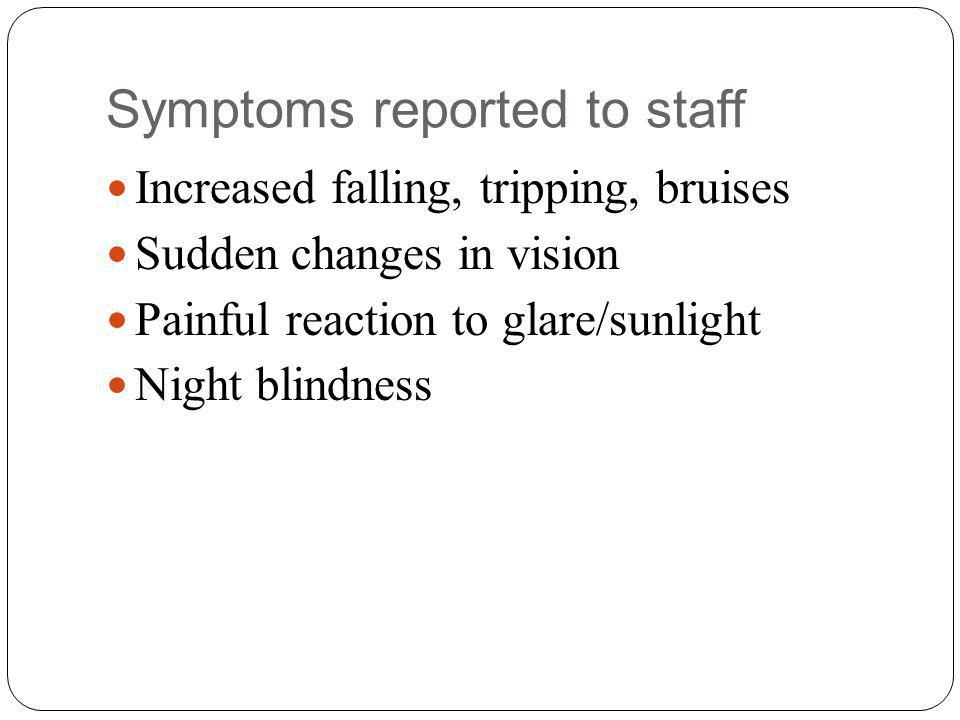Symptoms reported to staff Increased falling, tripping, bruises Sudden changes in vision Painful reaction to glare/sunlight Night blindness