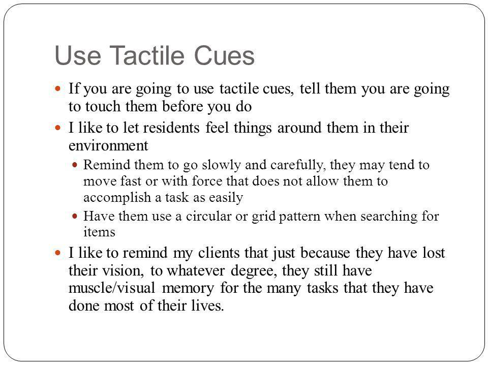 Use Tactile Cues If you are going to use tactile cues, tell them you are going to touch them before you do I like to let residents feel things around them in their environment Remind them to go slowly and carefully, they may tend to move fast or with force that does not allow them to accomplish a task as easily Have them use a circular or grid pattern when searching for items I like to remind my clients that just because they have lost their vision, to whatever degree, they still have muscle/visual memory for the many tasks that they have done most of their lives.