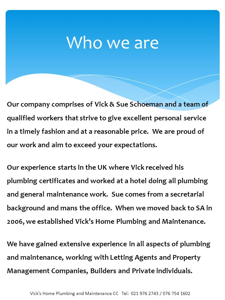 Who we are Our company comprises of Vick & Sue Schoeman and a team of qualified workers that strive to give excellent personal service in a timely fashion and at a reasonable price.