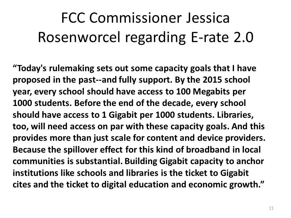 FCC Commissioner Jessica Rosenworcel regarding E-rate 2.0 Today s rulemaking sets out some capacity goals that I have proposed in the past--and fully support.