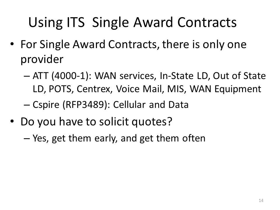 Using ITS Single Award Contracts For Single Award Contracts, there is only one provider – ATT (4000-1): WAN services, In-State LD, Out of State LD, POTS, Centrex, Voice Mail, MIS, WAN Equipment – Cspire (RFP3489): Cellular and Data Do you have to solicit quotes.