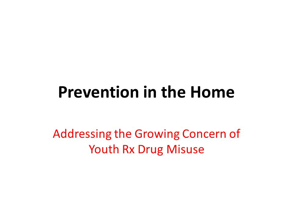 Prevention in the Home Addressing the Growing Concern of Youth Rx Drug Misuse