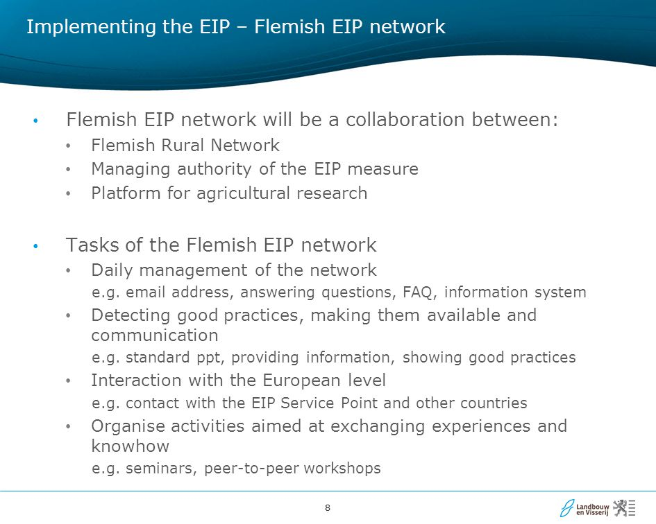 88 Implementing the EIP – Flemish EIP network Flemish EIP network will be a collaboration between: Flemish Rural Network Managing authority of the EIP measure Platform for agricultural research Tasks of the Flemish EIP network Daily management of the network e.g.