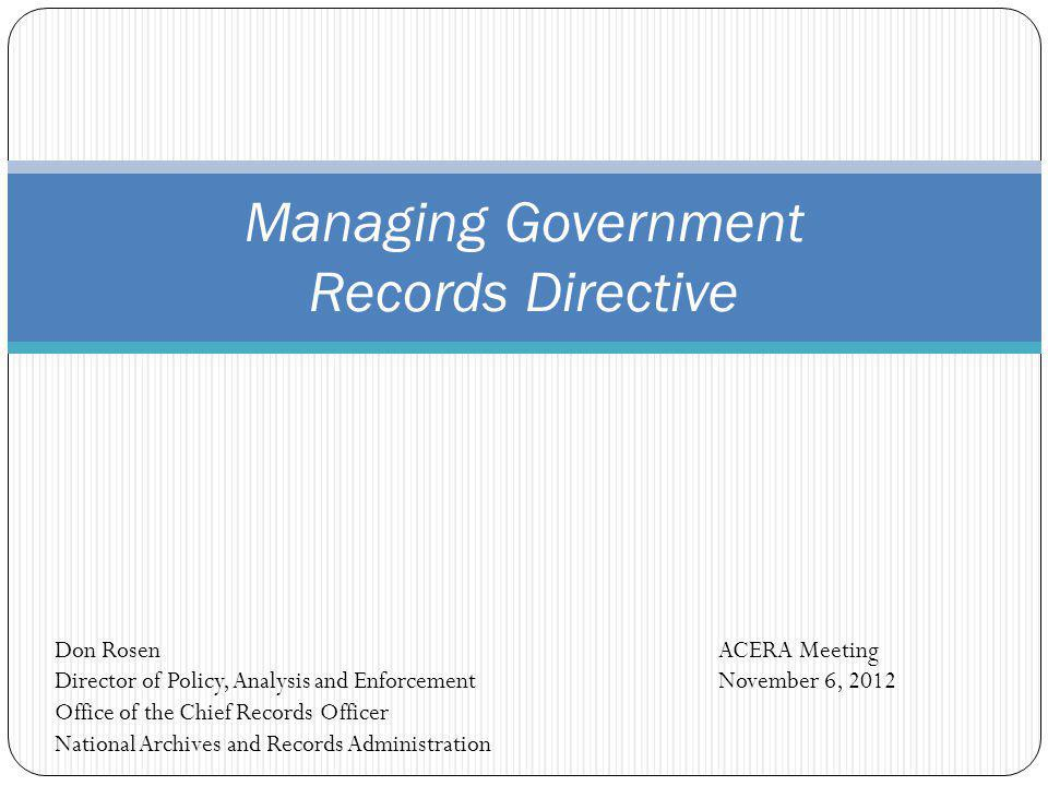 Managing Government Records Directive ACERA Meeting November 6, 2012 Don Rosen Director of Policy, Analysis and Enforcement Office of the Chief Record