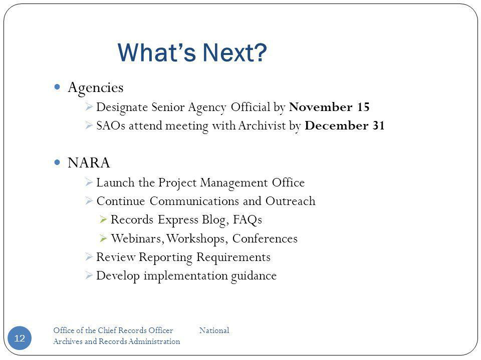 Whats Next? 12 Agencies Designate Senior Agency Official by November 15 SAOs attend meeting with Archivist by December 31 NARA Launch the Project Mana