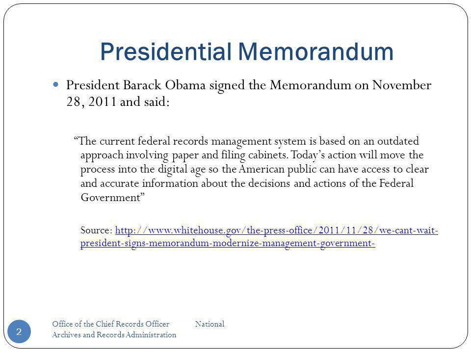 Presidential Memorandum 2 President Barack Obama signed the Memorandum on November 28, 2011 and said: The current federal records management system is