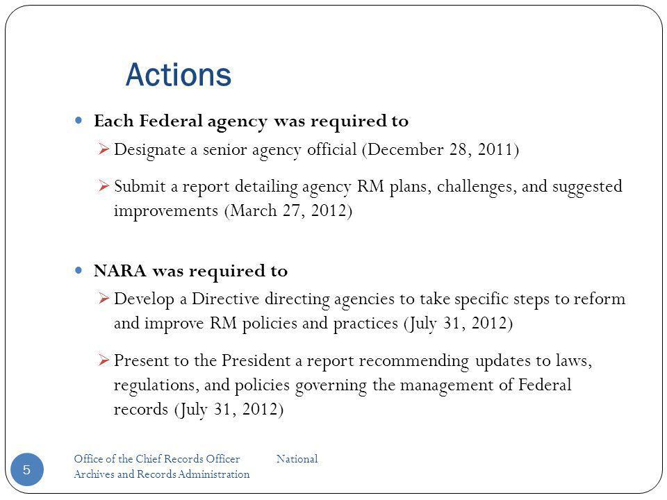 Actions Each Federal agency was required to Designate a senior agency official (December 28, 2011) Submit a report detailing agency RM plans, challenges, and suggested improvements (March 27, 2012) NARA was required to Develop a Directive directing agencies to take specific steps to reform and improve RM policies and practices (July 31, 2012) Present to the President a report recommending updates to laws, regulations, and policies governing the management of Federal records (July 31, 2012) 5 Office of the Chief Records Officer National Archives and Records Administration