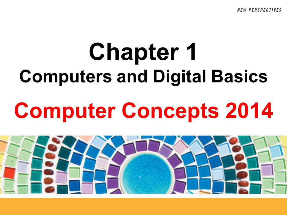 Computer Concepts 2014 Chapter 1 Computers and Digital Basics