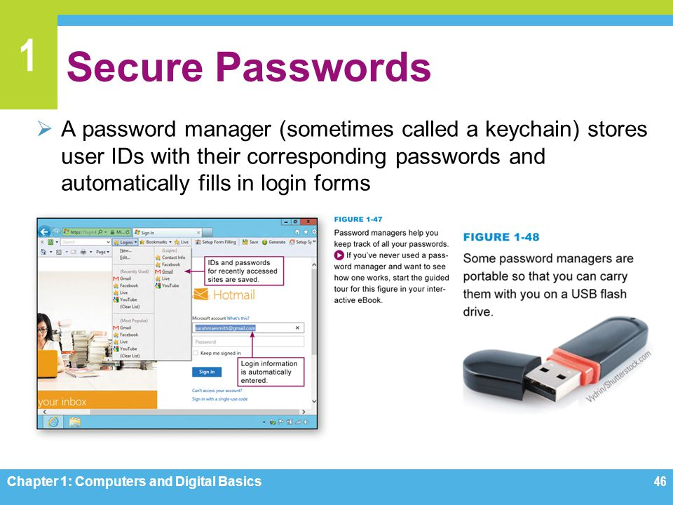 1 Secure Passwords A password manager (sometimes called a keychain) stores user IDs with their corresponding passwords and automatically fills in logi