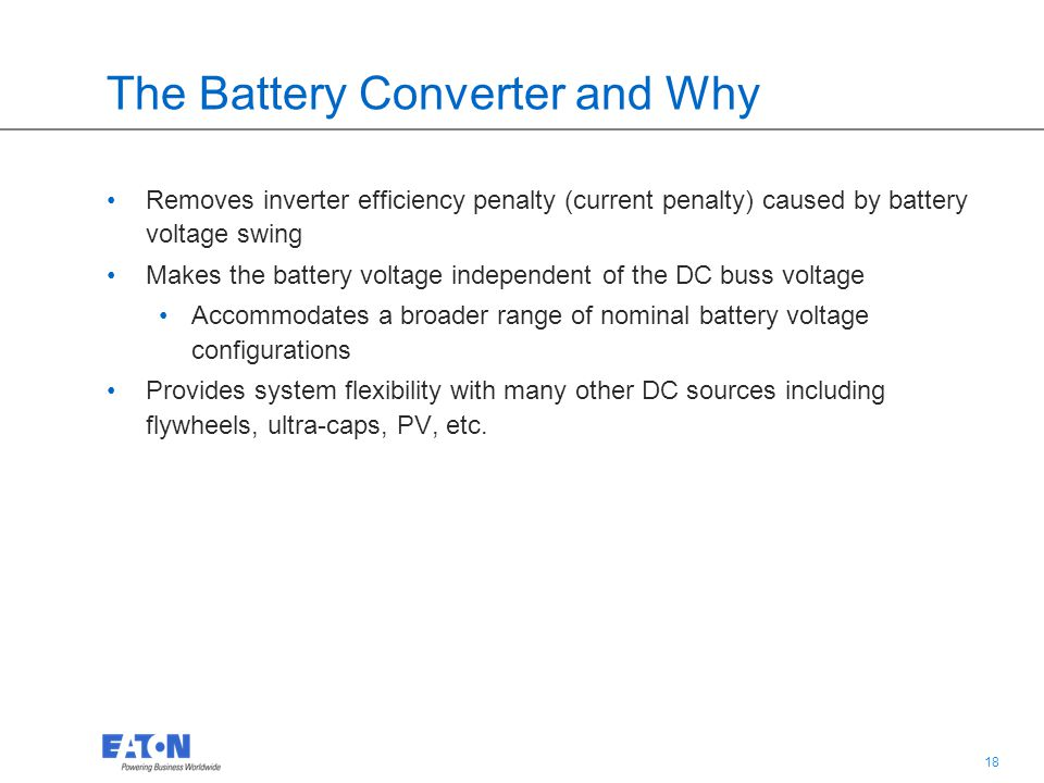 18 The Battery Converter and Why Removes inverter efficiency penalty (current penalty) caused by battery voltage swing Makes the battery voltage indep