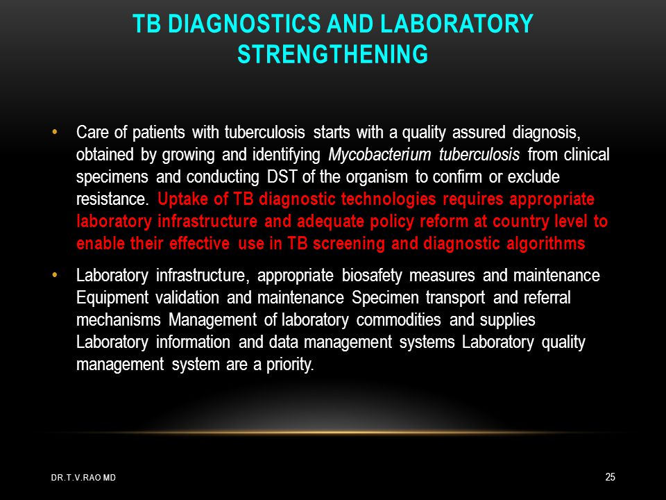 TB DIAGNOSTICS AND LABORATORY STRENGTHENING DR.T.V.RAO MD 25 Care of patients with tuberculosis starts with a quality assured diagnosis, obtained by g