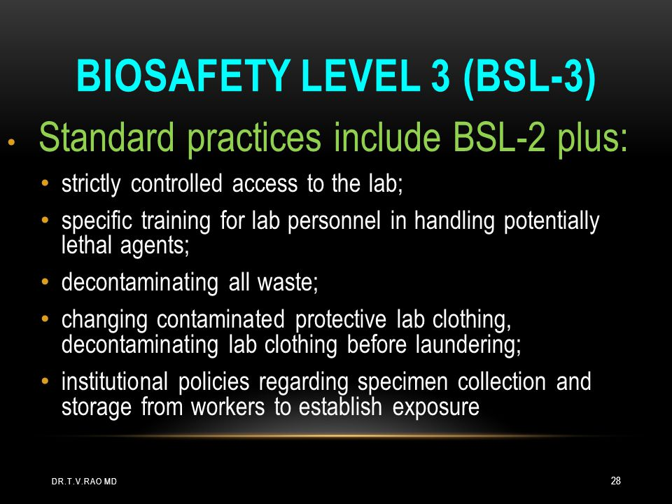 BIOSAFETY LEVEL 3 (BSL-3) Standard practices include BSL-2 plus: strictly controlled access to the lab; specific training for lab personnel in handlin