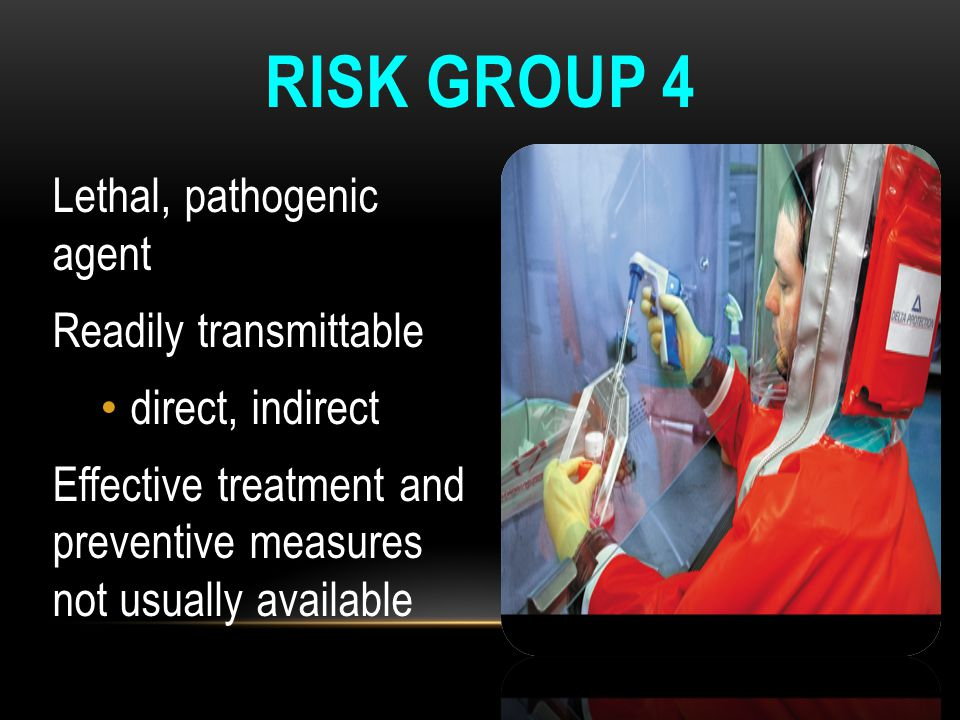 RISK GROUP 4 Lethal, pathogenic agent Readily transmittable direct, indirect Effective treatment and preventive measures not usually available