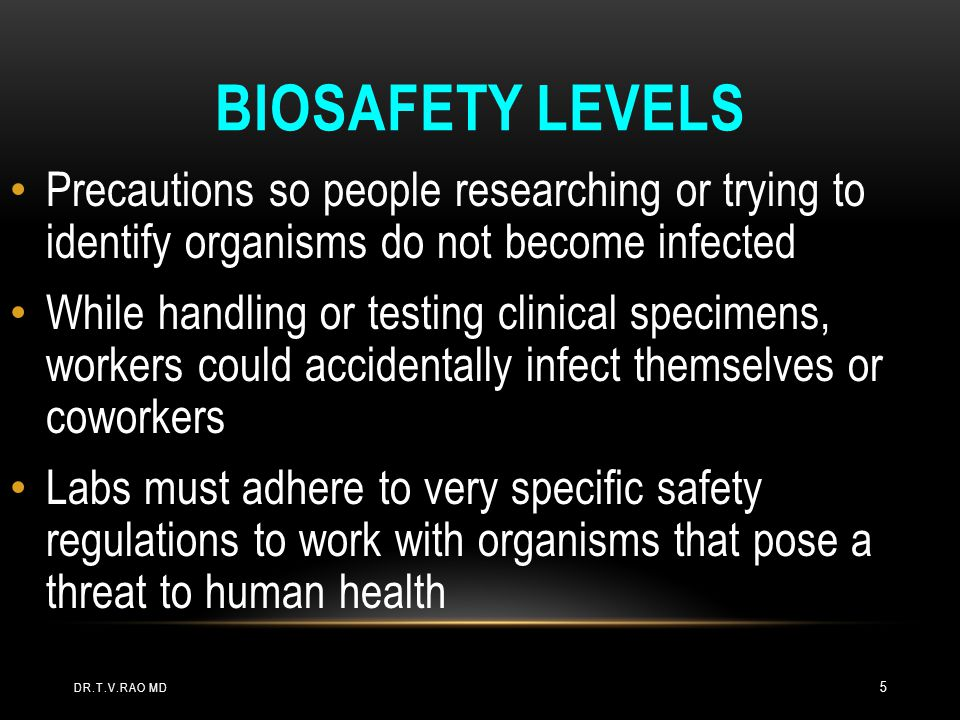 LABORATORIES DIVIDED ON BASIS OF NATURE OF MICROBES Labs divided into 4 biosafety levels; protective practices increase with each Biosafety Level 1 labs - work with least dangerous agents, require fewest precautions Biosafety Level 4 labs - have strictest methods because dealing with agents that are most dangerous to human health DR.T.V.RAO MD 6