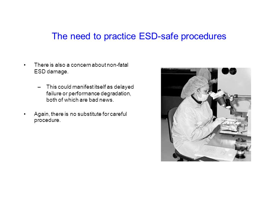 The need to practice ESD-safe procedures There is also a concern about non-fatal ESD damage. –This could manifest itself as delayed failure or perform