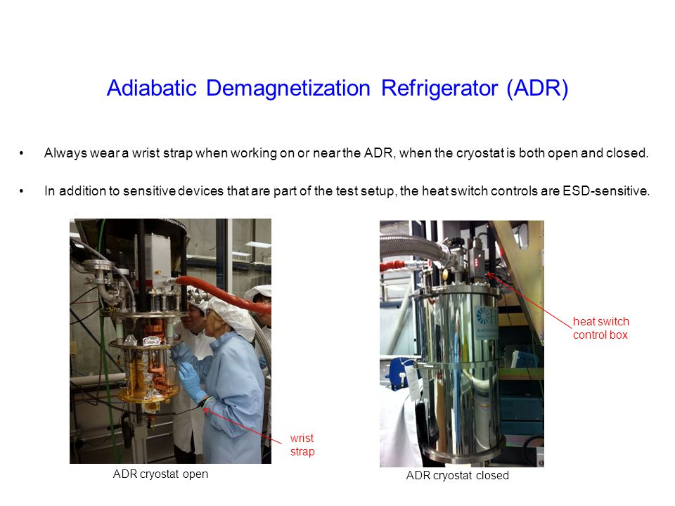 Adiabatic Demagnetization Refrigerator (ADR) Always wear a wrist strap when working on or near the ADR, when the cryostat is both open and closed. In