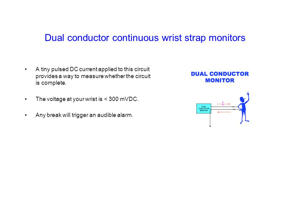 Dual conductor continuous wrist strap monitors A tiny pulsed DC current applied to this circuit provides a way to measure whether the circuit is compl