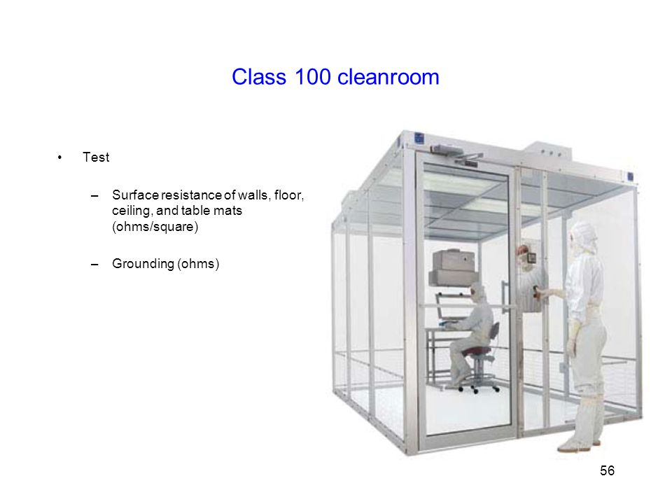 Class 100 cleanroom Test –Surface resistance of walls, floor, ceiling, and table mats (ohms/square) –Grounding (ohms) 56