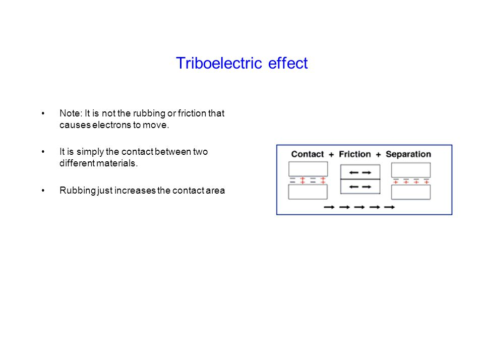 Triboelectric effect Note: It is not the rubbing or friction that causes electrons to move. It is simply the contact between two different materials.