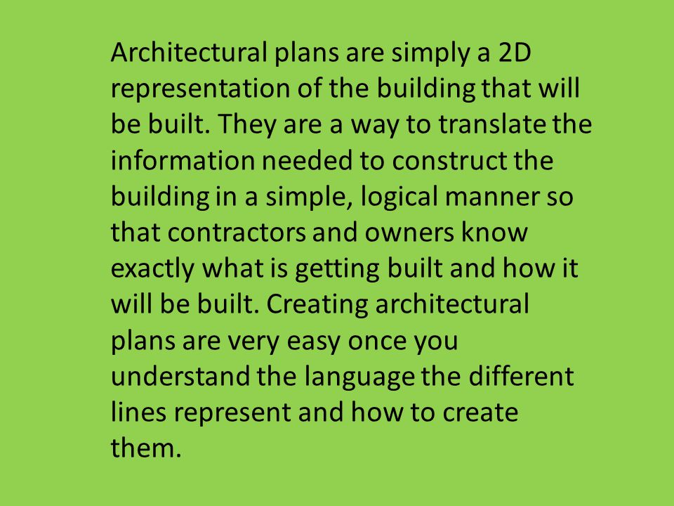 Architectural plans are simply a 2D representation of the building that will be built. They are a way to translate the information needed to construct