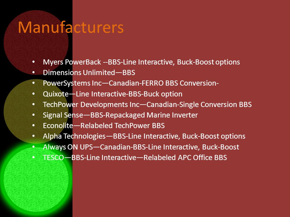 Manufacturers Myers PowerBack --BBS-Line Interactive, Buck-Boost options Dimensions UnlimitedBBS PowerSystems IncCanadian-FERRO BBS Conversion- QuixoteLine Interactive-BBS-Buck option TechPower Developments IncCanadian-Single Conversion BBS Signal SenseBBS-Repackaged Marine Inverter EconoliteRelabeled TechPower BBS Alpha TechnologiesBBS-Line Interactive, Buck-Boost options Always ON UPSCanadian-BBS-Line Interactive, Buck-Boost TESCOBBS-Line InteractiveRelabeled APC Office BBS