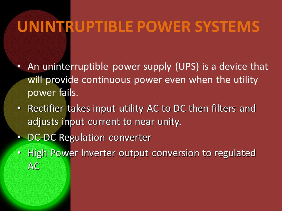 UNINTRUPTIBLE POWER SYSTEMS An uninterruptible power supply (UPS) is a device that will provide continuous power even when the utility power fails.