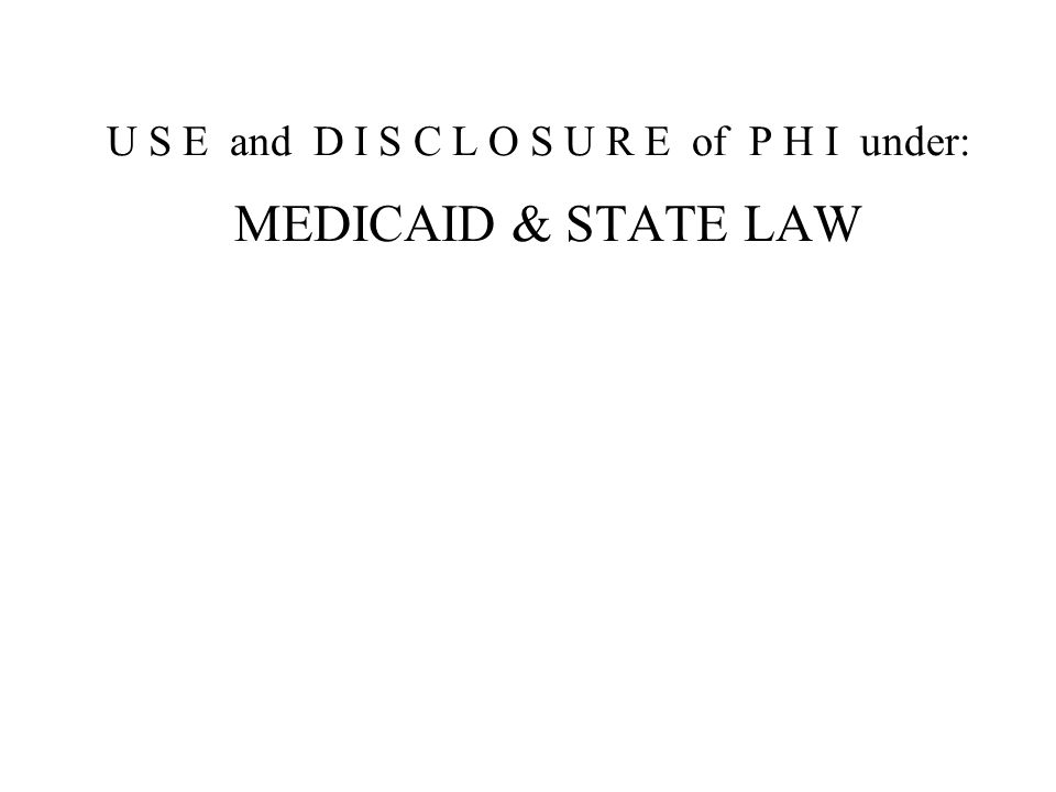 U S E and D I S C L O S U R E of P H I under: MEDICAID & STATE LAW