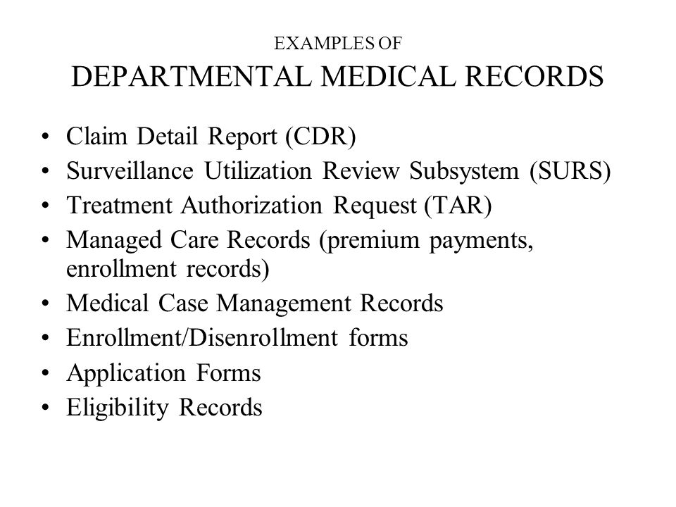 EXAMPLES OF DEPARTMENTAL MEDICAL RECORDS Claim Detail Report (CDR) Surveillance Utilization Review Subsystem (SURS) Treatment Authorization Request (TAR) Managed Care Records (premium payments, enrollment records) Medical Case Management Records Enrollment/Disenrollment forms Application Forms Eligibility Records