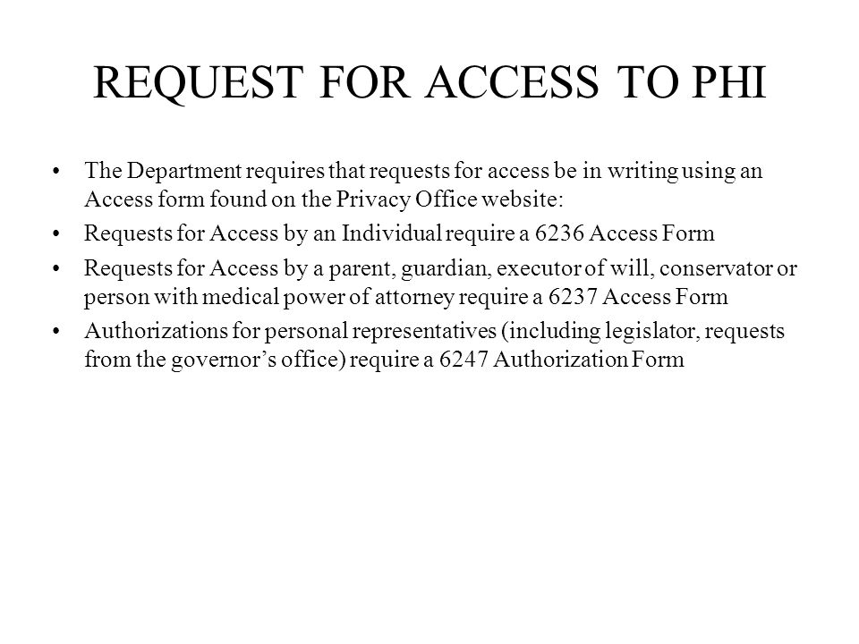 REQUEST FOR ACCESS TO PHI The Department requires that requests for access be in writing using an Access form found on the Privacy Office website: Requests for Access by an Individual require a 6236 Access Form Requests for Access by a parent, guardian, executor of will, conservator or person with medical power of attorney require a 6237 Access Form Authorizations for personal representatives (including legislator, requests from the governors office) require a 6247 Authorization Form