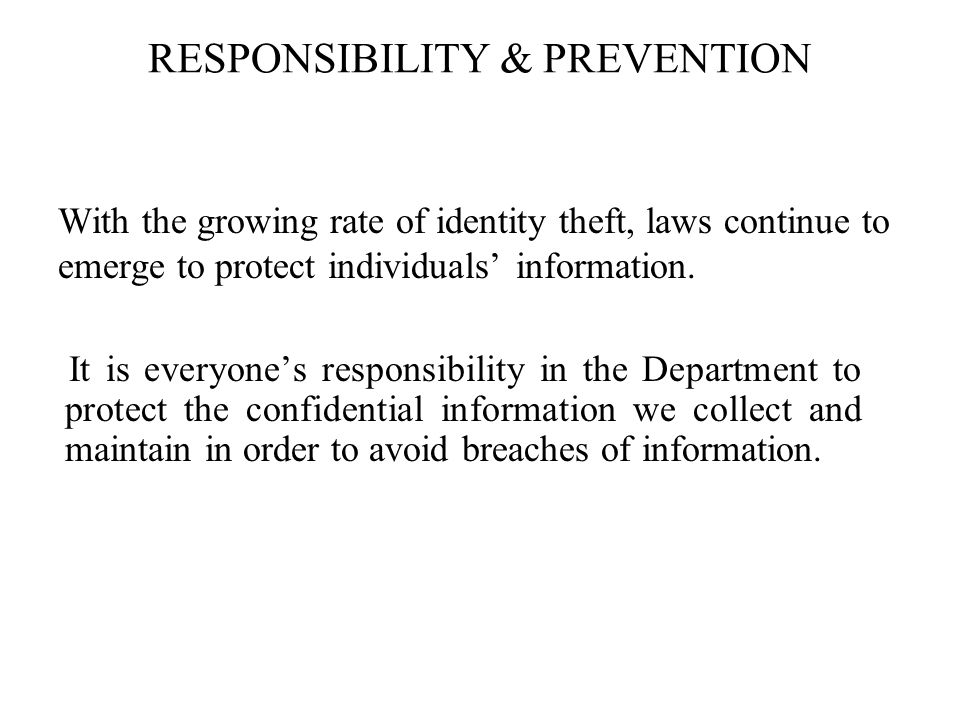 RESPONSIBILITY & PREVENTION With the growing rate of identity theft, laws continue to emerge to protect individuals information.