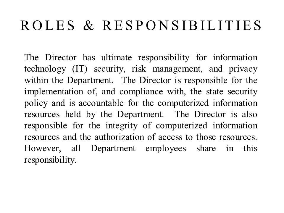 The Director has ultimate responsibility for information technology (IT) security, risk management, and privacy within the Department.
