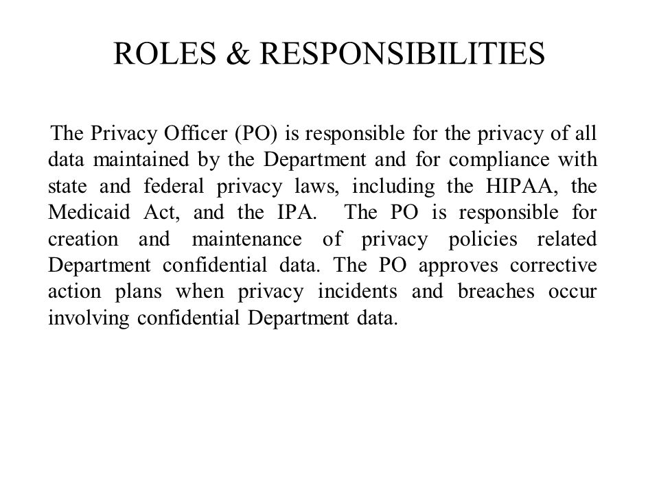 ROLES & RESPONSIBILITIES The Privacy Officer (PO) is responsible for the privacy of all data maintained by the Department and for compliance with state and federal privacy laws, including the HIPAA, the Medicaid Act, and the IPA.