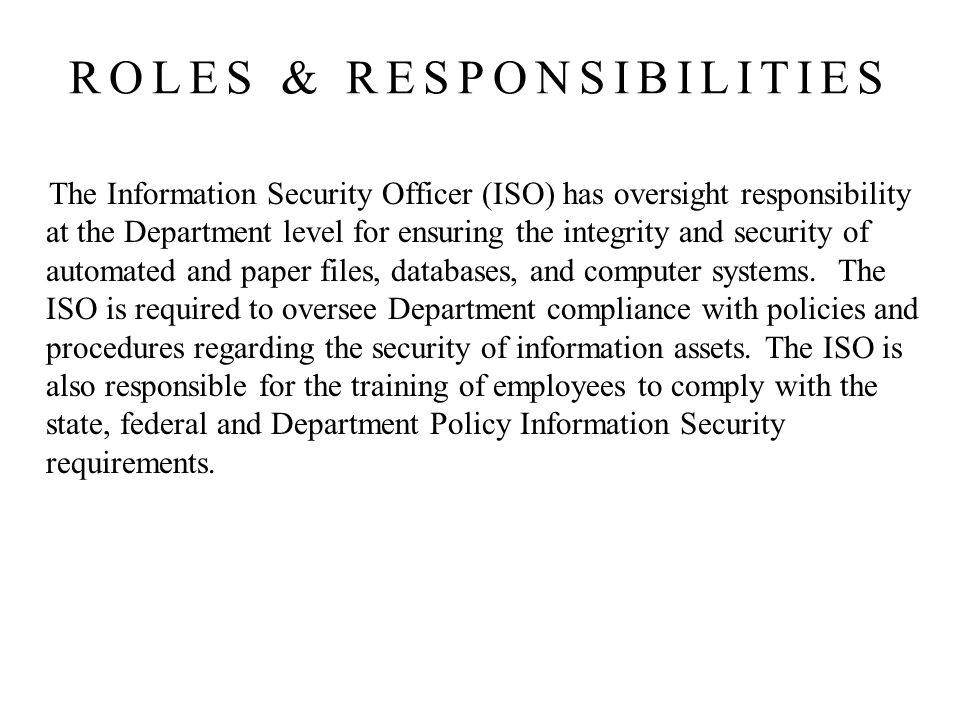 The Information Security Officer (ISO) has oversight responsibility at the Department level for ensuring the integrity and security of automated and paper files, databases, and computer systems.