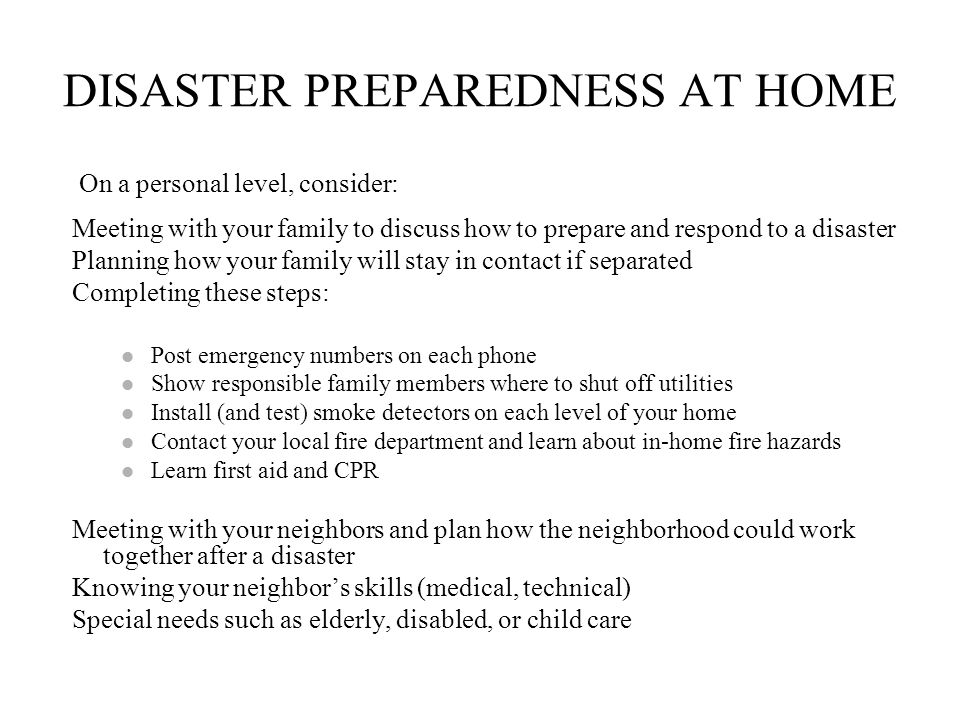 DISASTER PREPAREDNESS AT HOME On a personal level, consider: Meeting with your family to discuss how to prepare and respond to a disaster Planning how your family will stay in contact if separated Completing these steps: Post emergency numbers on each phone Show responsible family members where to shut off utilities Install (and test) smoke detectors on each level of your home Contact your local fire department and learn about in-home fire hazards Learn first aid and CPR Meeting with your neighbors and plan how the neighborhood could work together after a disaster Knowing your neighbors skills (medical, technical) Special needs such as elderly, disabled, or child care