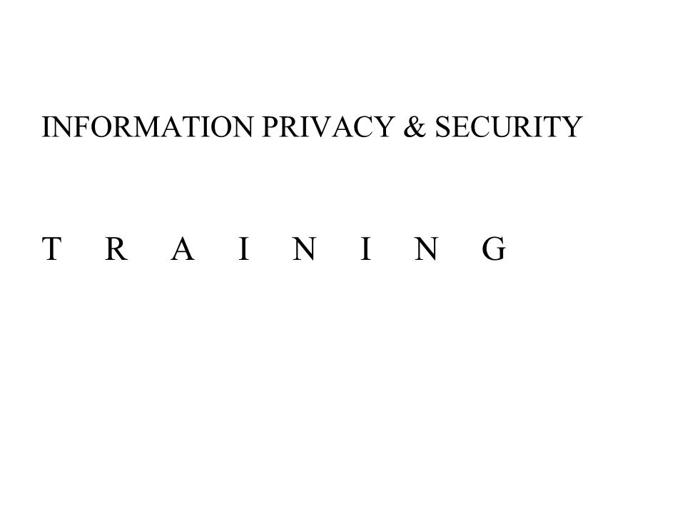 INFORMATION PRIVACY & SECURITY T R A I N I N G