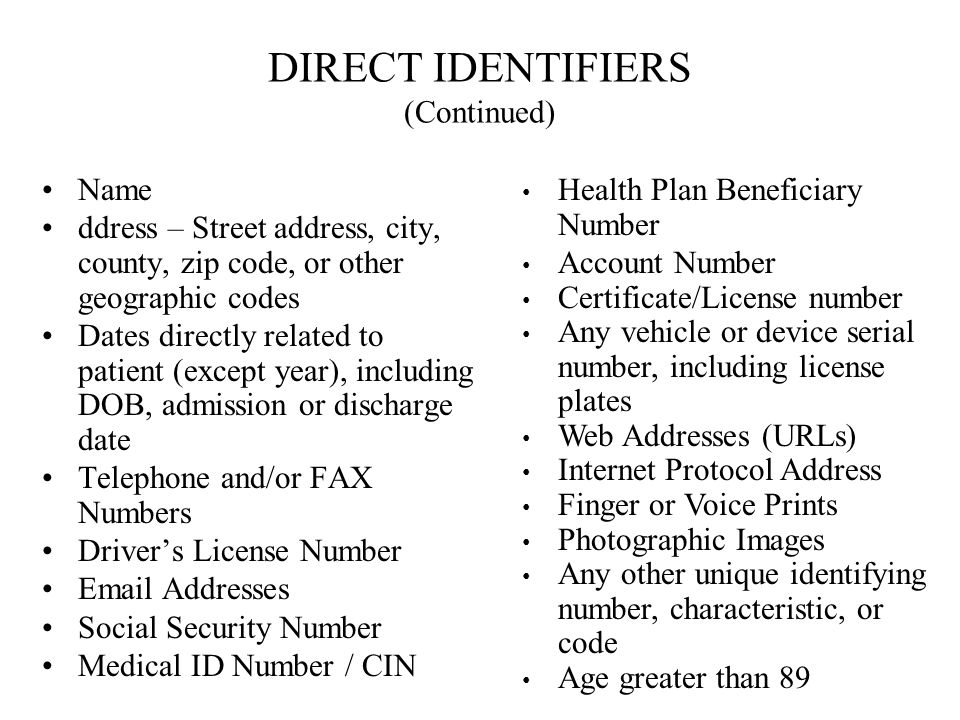 DIRECT IDENTIFIERS (Continued) Name ddress – Street address, city, county, zip code, or other geographic codes Dates directly related to patient (except year), including DOB, admission or discharge date Telephone and/or FAX Numbers Drivers License Number Email Addresses Social Security Number Medical ID Number / CIN Health Plan Beneficiary Number Account Number Certificate/License number Any vehicle or device serial number, including license plates Web Addresses (URLs) Internet Protocol Address Finger or Voice Prints Photographic Images Any other unique identifying number, characteristic, or code Age greater than 89
