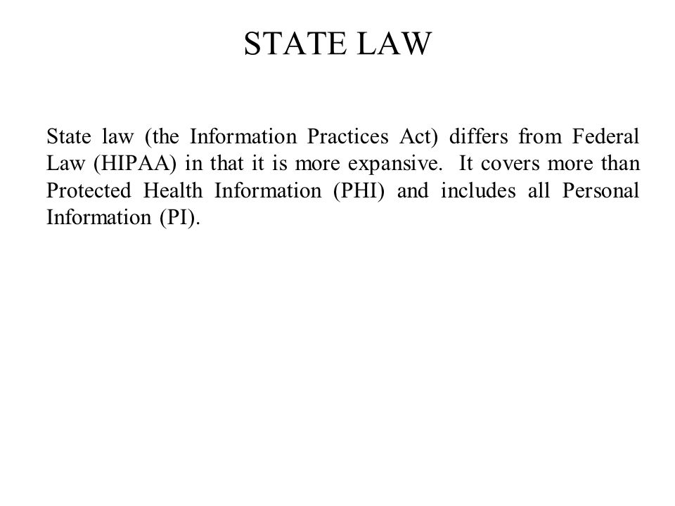 STATE LAW State law (the Information Practices Act) differs from Federal Law (HIPAA) in that it is more expansive.